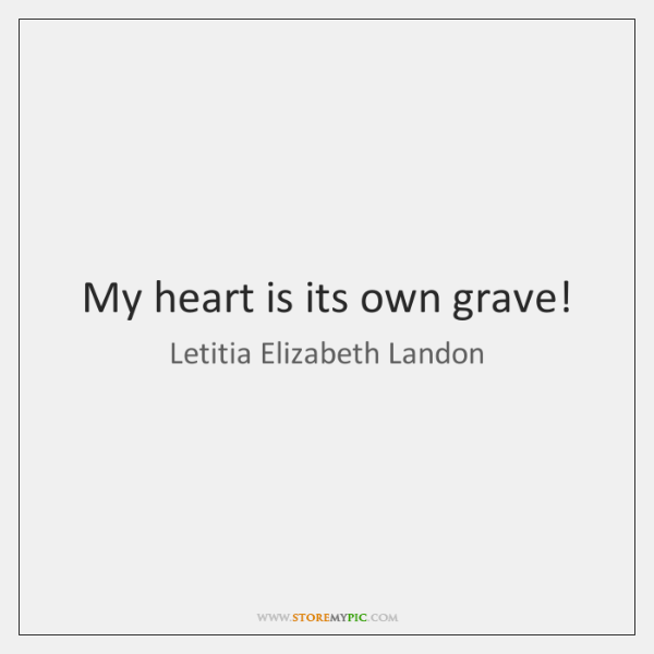 My heart is its own grave!