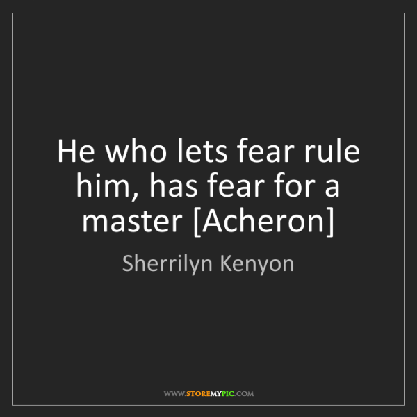 Sherrilyn Kenyon: He who lets fear rule him, has fear for a master [Acheron]