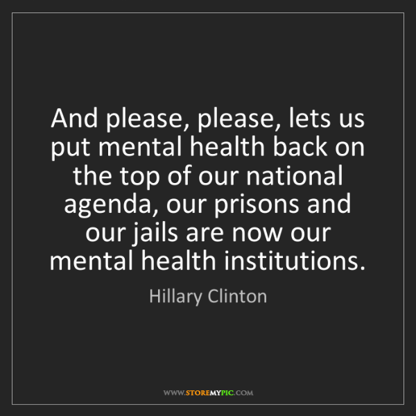Hillary Clinton: And please, please, lets us put mental health back on...