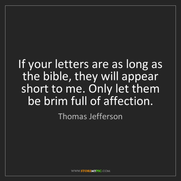 Thomas Jefferson: If your letters are as long as the bible, they will appear...