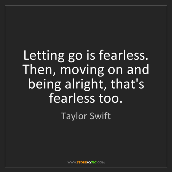 Taylor Swift: Letting go is fearless. Then, moving on and being alright,...