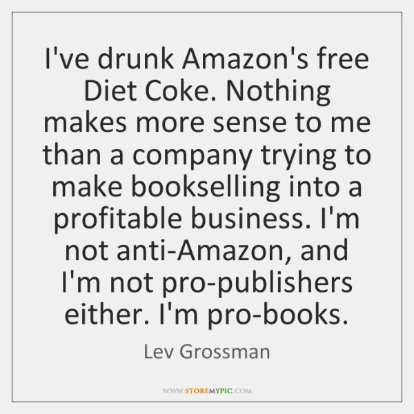 I've drunk Amazon's free Diet Coke. Nothing makes more sense to me ...