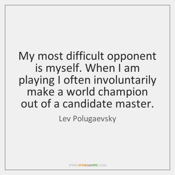 My most difficult opponent is myself. When I am playing I often ...