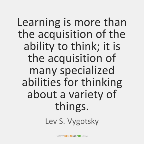 Learning is more than the acquisition of the ability to think; it ...