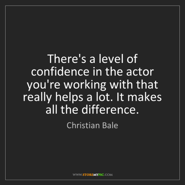 Christian Bale: There's a level of confidence in the actor you're working...