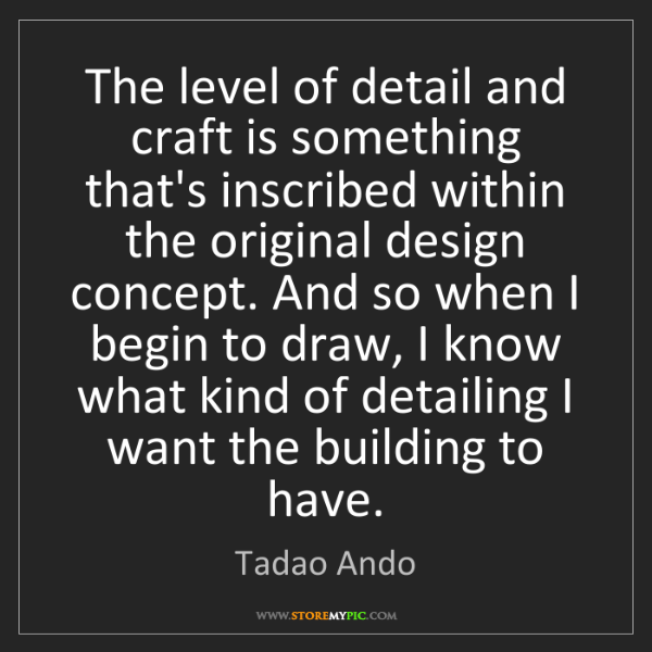 Tadao Ando: The level of detail and craft is something that's inscribed...