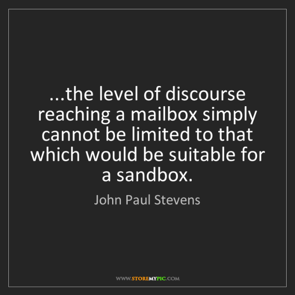 John Paul Stevens: ...the level of discourse reaching a mailbox simply cannot...