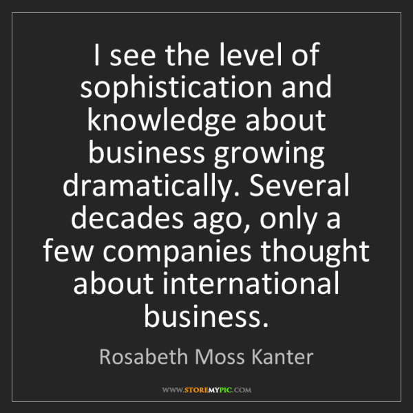Rosabeth Moss Kanter: I see the level of sophistication and knowledge about...