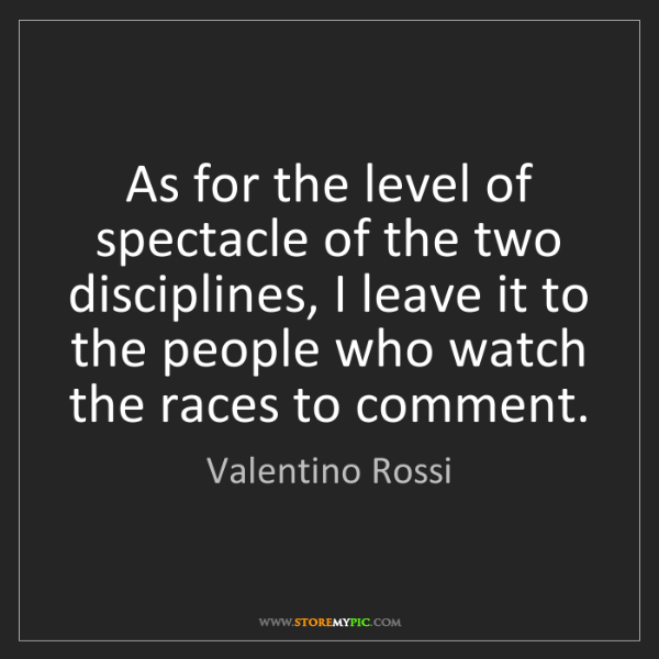 Valentino Rossi: As for the level of spectacle of the two disciplines,...