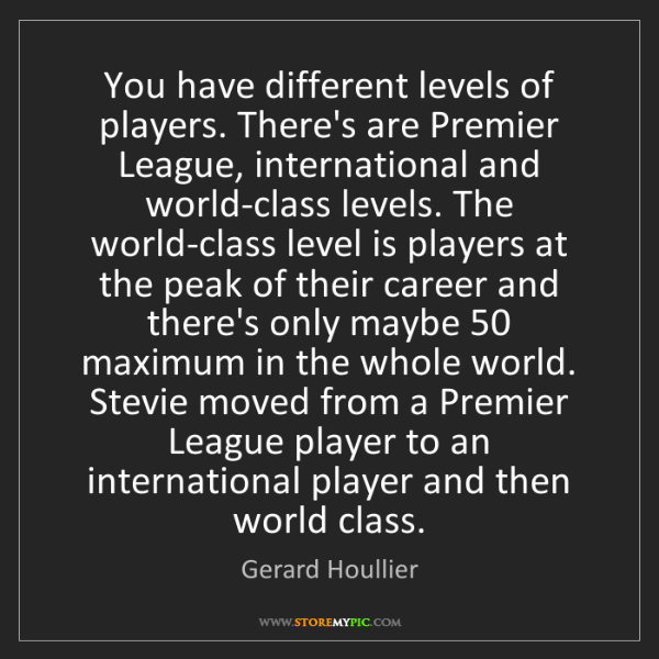 Gerard Houllier: You have different levels of players. There's are Premier...