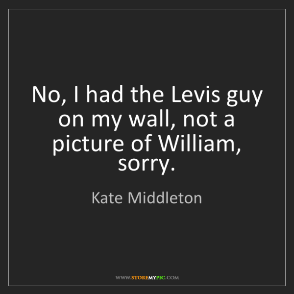 Kate Middleton: No, I had the Levis guy on my wall, not a picture of...