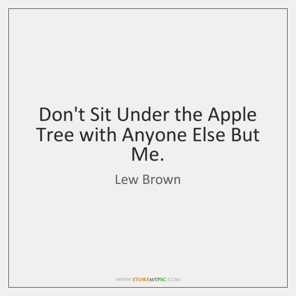 Don't Sit Under the Apple Tree with Anyone Else But Me.