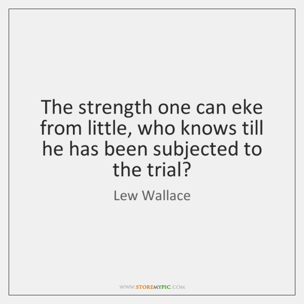 The strength one can eke from little, who knows till he has ...