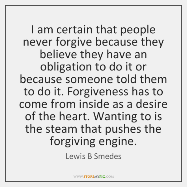 I am certain that people never forgive because they believe they have ...