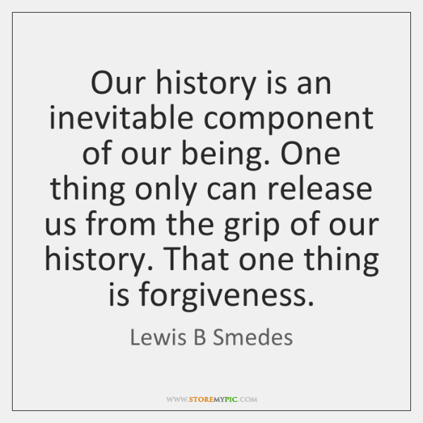 Our history is an inevitable component of our being. One thing only ...