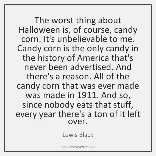 The worst thing about Halloween is, of course, candy corn. It's unbelievable ...
