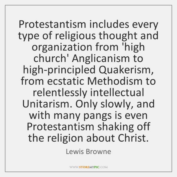 Protestantism includes every type of religious thought and organization from 'high church' ...
