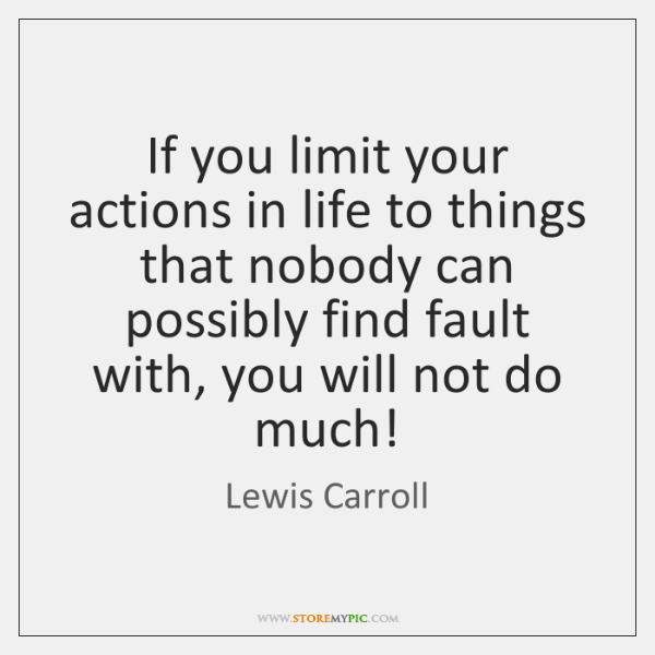If you limit your actions in life to things that nobody can ...