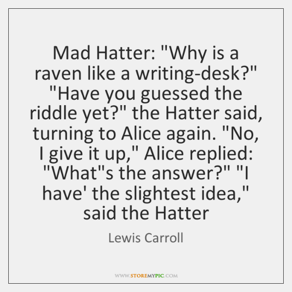 "Mad Hatter: ""Why is a raven like a writing-desk?"" ""Have you guessed ..."