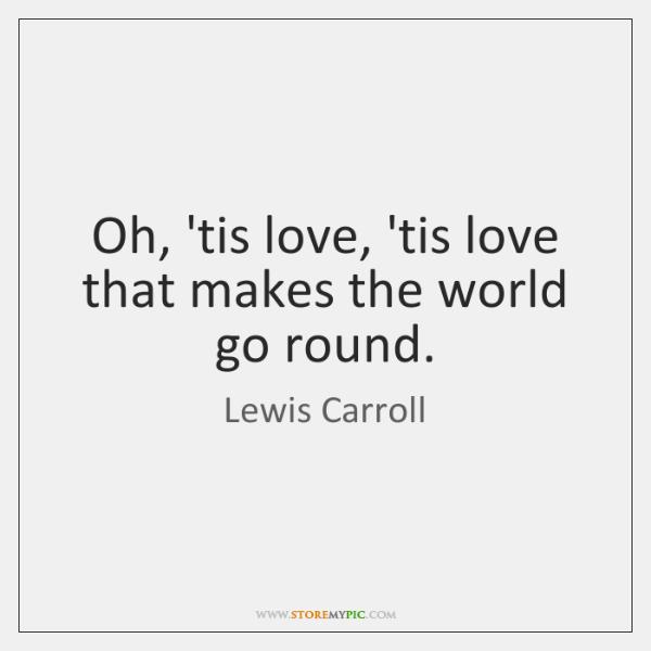 Oh, 'tis love, 'tis love that makes the world go round.