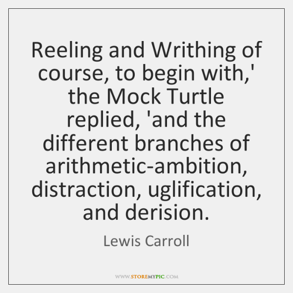 Reeling and Writhing of course, to begin with,' the Mock Turtle ...
