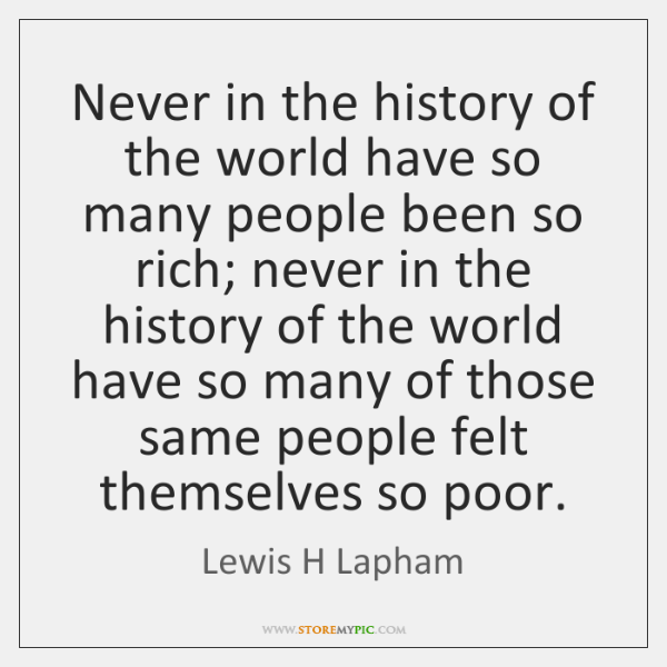 Never in the history of the world have so many people been ...