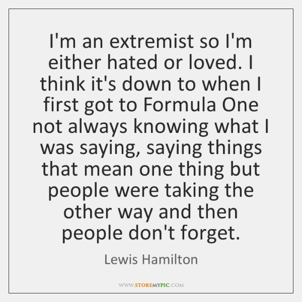 I'm an extremist so I'm either hated or loved. I think it's ...