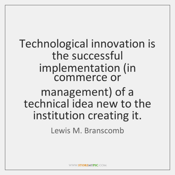 Technological innovation is the successful implementation (in commerce or management) of a ...