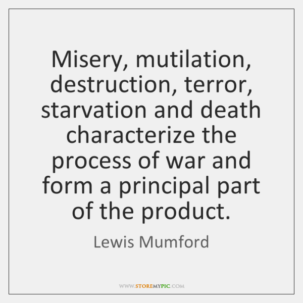 Misery, mutilation, destruction, terror, starvation and death characterize the process of war ...