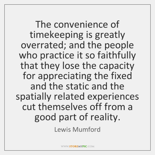 The convenience of timekeeping is greatly overrated; and the people who practice ...