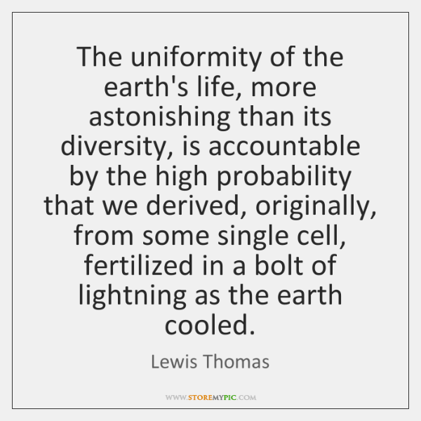 The uniformity of the earth's life, more astonishing than its diversity, is ...