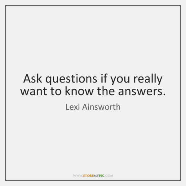 Ask questions if you really want to know the answers.
