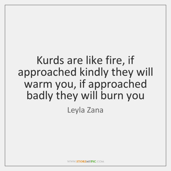 Kurds are like fire, if approached kindly they will warm you, if ...