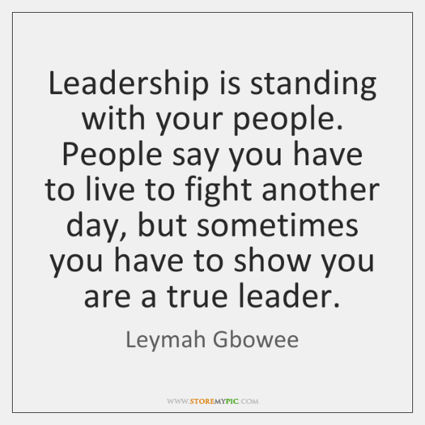 Leadership is standing with your people. People say you have to live ...
