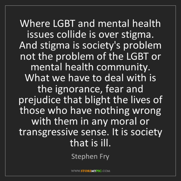Stephen Fry: Where LGBT and mental health issues collide is over stigma....