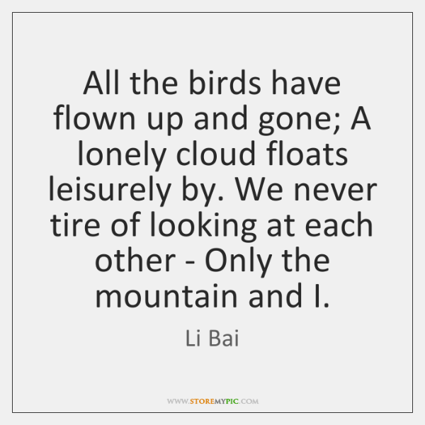 All the birds have flown up and gone; A lonely cloud floats ...