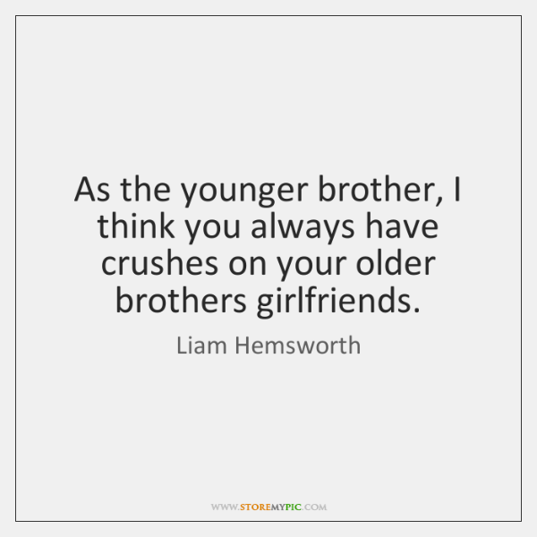 As the younger brother, I think you always have crushes on your ...
