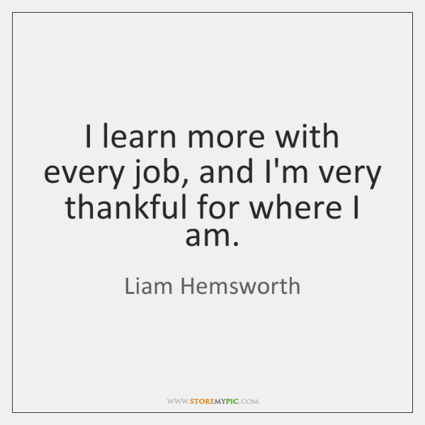 I learn more with every job, and I'm very thankful for where ...