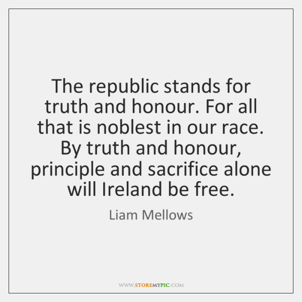 The republic stands for truth and honour. For all that is noblest ...