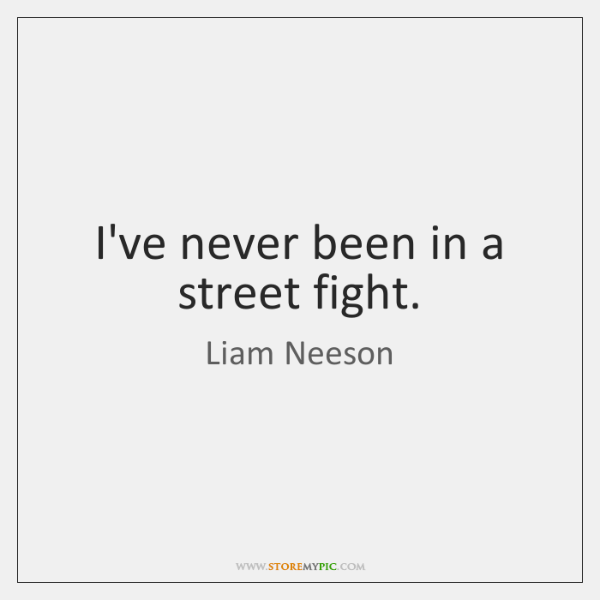 I've never been in a street fight.