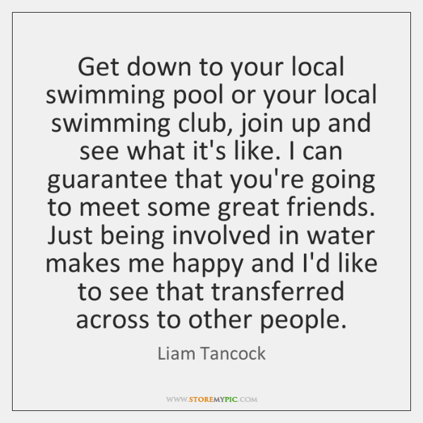 Get down to your local swimming pool or your local swimming club, ...