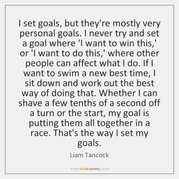 I set goals, but they're mostly very personal goals. I never try ...
