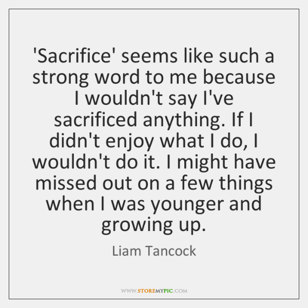 'Sacrifice' seems like such a strong word to me because I wouldn't ...