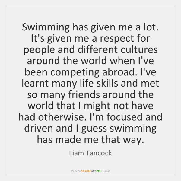 Swimming has given me a lot. It's given me a respect for ...