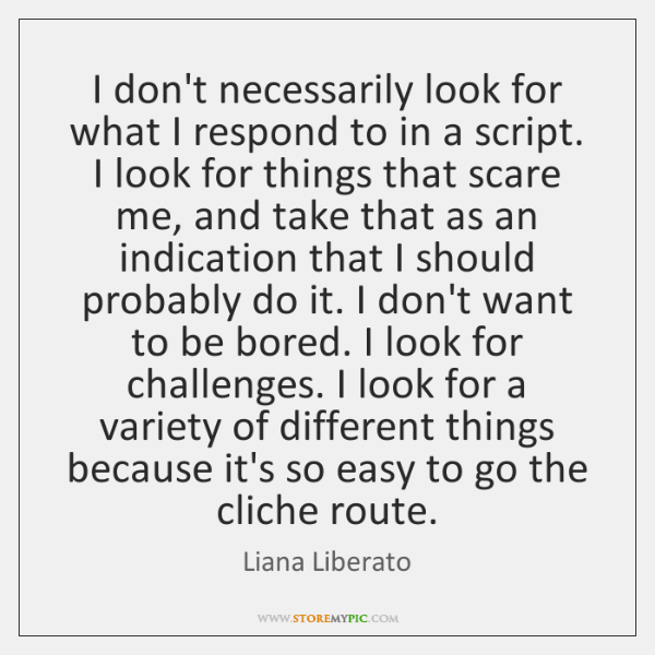 I don't necessarily look for what I respond to in a script. ...