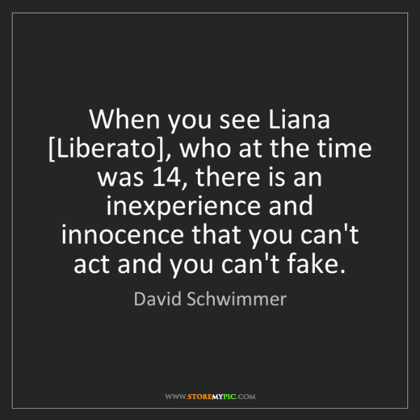 David Schwimmer: When you see Liana [Liberato], who at the time was 14,...