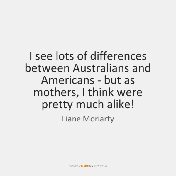 I see lots of differences between Australians and Americans - but as ...