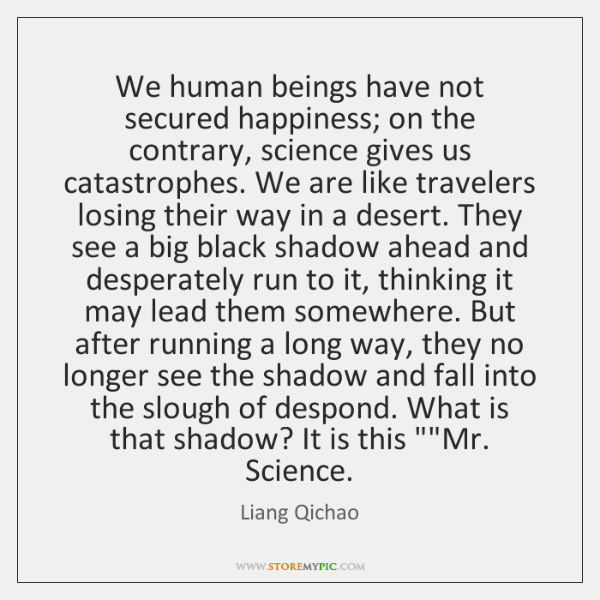 We human beings have not secured happiness; on the contrary, science gives ...