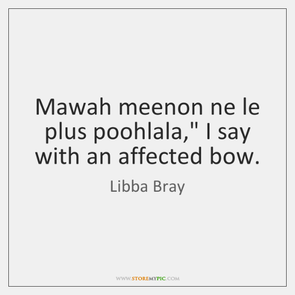 """Mawah meenon ne le plus poohlala,"""" I say with an affected bow."""