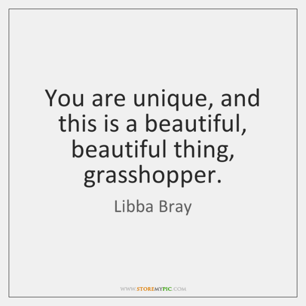 You are unique, and this is a beautiful, beautiful thing, grasshopper.